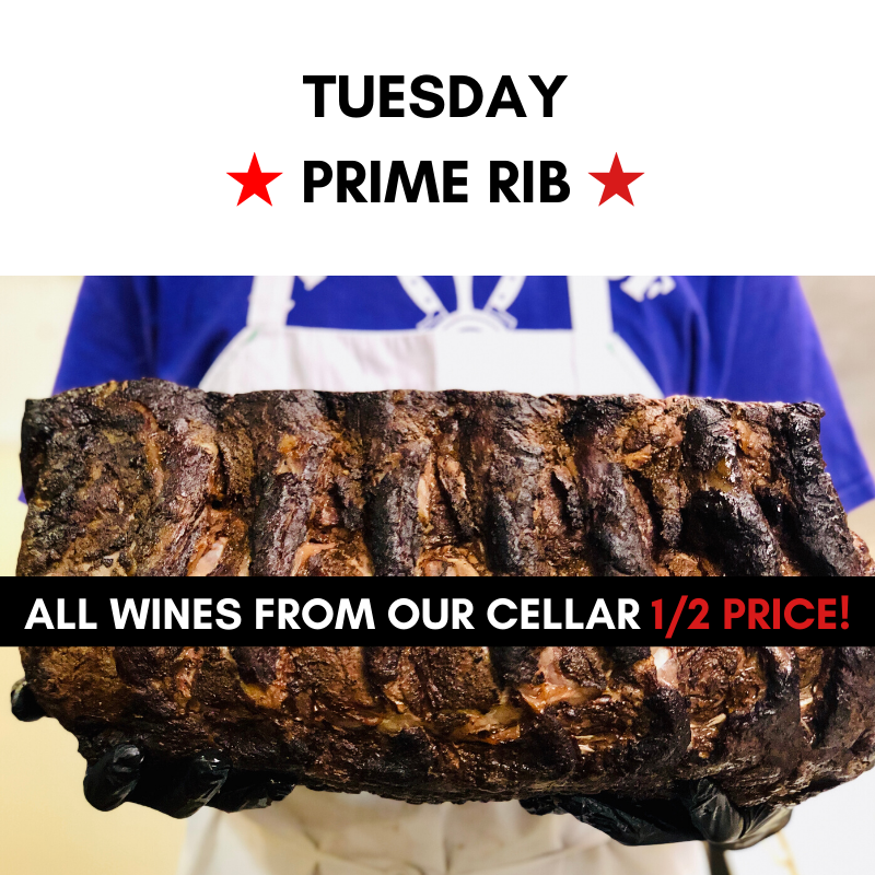 Tuesday - Prime Rib. All wines from our cellar HALF PRICE!