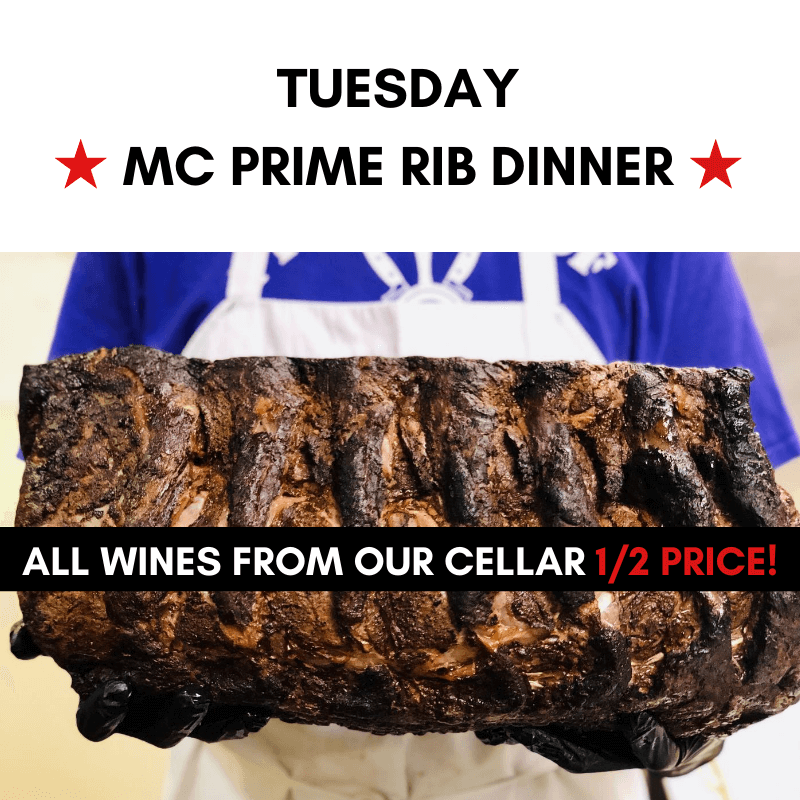 Tuesday - MC Prime Rib Dinner. All wines from our cellar HALF PRICE!